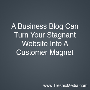 Business blogging turns your stagnant website into a customer magnet