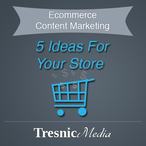 5 Ecommerce Content Marketing Ideas