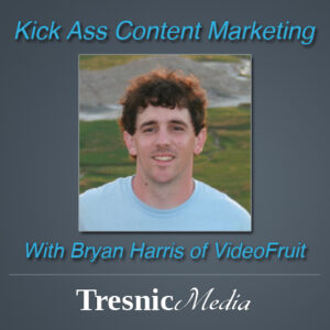 Kick Ass Content Marketing With Bryan Harris from Videofruit